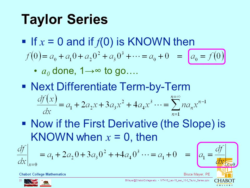 BMayer@ChabotCollege.edu MTH16_Lec-19_sec_10-3_Taylor_Series.pptx 20 Bruce Mayer, PE Chabot College Mathematics Taylor Series  If x = 0 and if f (0) is KNOWN then a 0 done, 1→∞ to go….