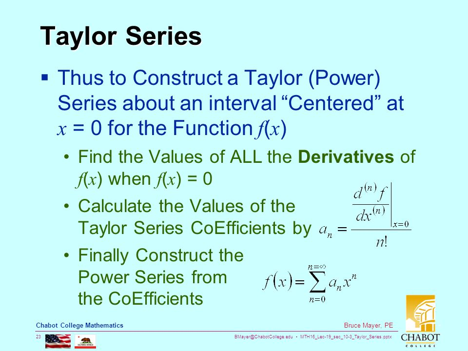 BMayer@ChabotCollege.edu MTH16_Lec-19_sec_10-3_Taylor_Series.pptx 23 Bruce Mayer, PE Chabot College Mathematics Taylor Series  Thus to Construct a Taylor (Power) Series about an interval Centered at x = 0 for the Function f ( x ) Find the Values of ALL the Derivatives of f ( x ) when f ( x ) = 0 Calculate the Values of the Taylor Series CoEfficients by Finally Construct the Power Series from the CoEfficients