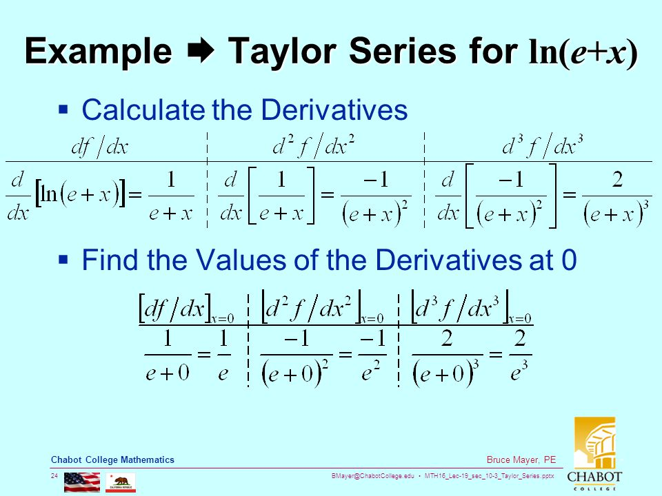 BMayer@ChabotCollege.edu MTH16_Lec-19_sec_10-3_Taylor_Series.pptx 24 Bruce Mayer, PE Chabot College Mathematics Example  Taylor Series for ln(e+x)  Calculate the Derivatives  Find the Values of the Derivatives at 0