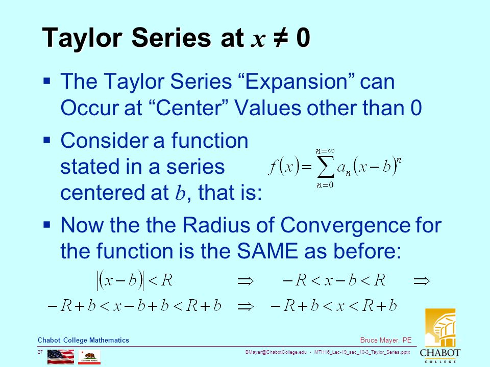 BMayer@ChabotCollege.edu MTH16_Lec-19_sec_10-3_Taylor_Series.pptx 27 Bruce Mayer, PE Chabot College Mathematics Taylor Series at x ≠ 0  The Taylor Series Expansion can Occur at Center Values other than 0  Consider a function stated in a series centered at b, that is:  Now the the Radius of Convergence for the function is the SAME as before: