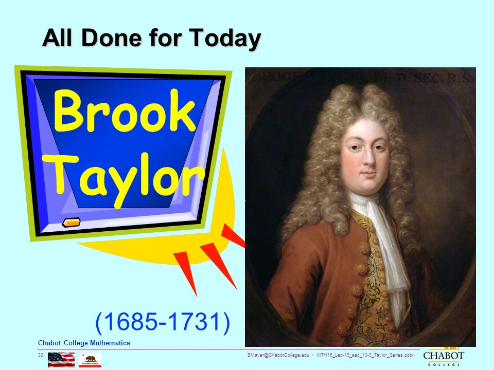 BMayer@ChabotCollege.edu MTH16_Lec-19_sec_10-3_Taylor_Series.pptx 33 Bruce Mayer, PE Chabot College Mathematics All Done for Today Brook Taylor (1685-1731)