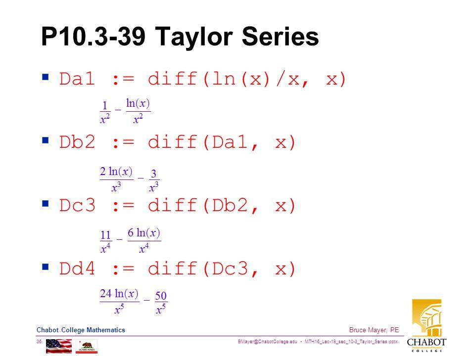 BMayer@ChabotCollege.edu MTH16_Lec-19_sec_10-3_Taylor_Series.pptx 36 Bruce Mayer, PE Chabot College Mathematics P10.3-39 Taylor Series  Da1 := diff(l
