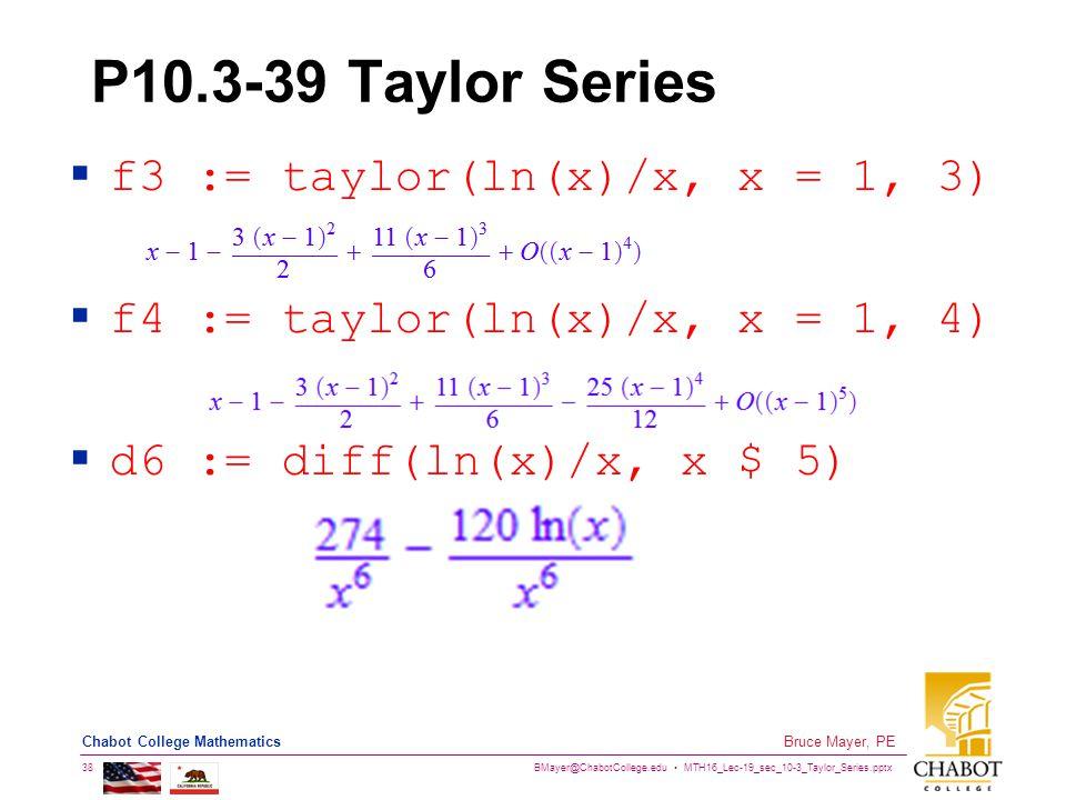 BMayer@ChabotCollege.edu MTH16_Lec-19_sec_10-3_Taylor_Series.pptx 38 Bruce Mayer, PE Chabot College Mathematics P10.3-39 Taylor Series  f3 := taylor(