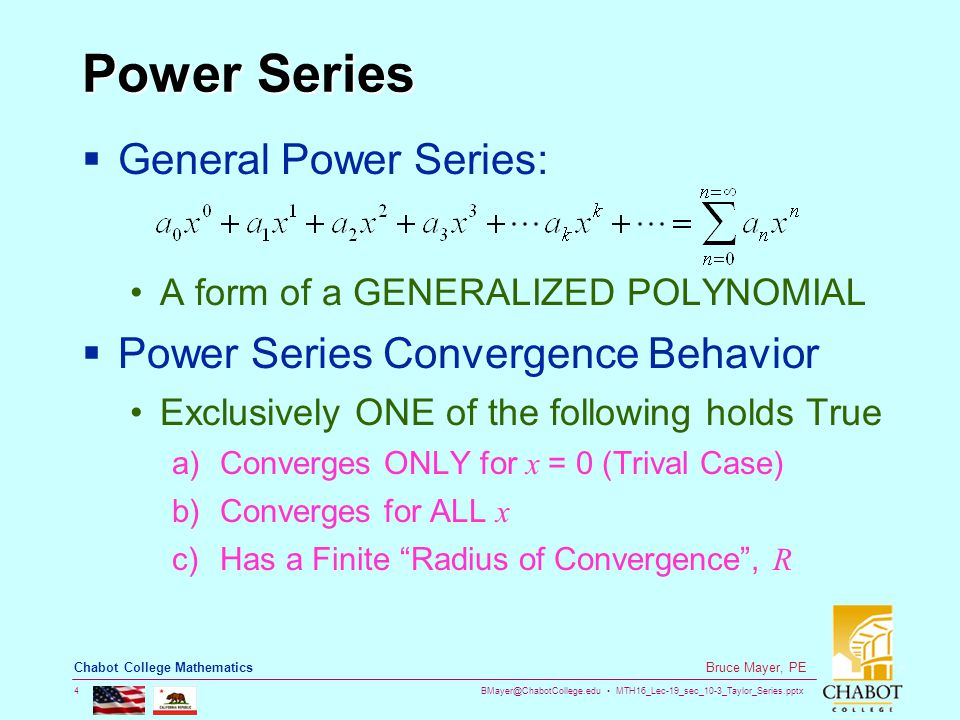 BMayer@ChabotCollege.edu MTH16_Lec-19_sec_10-3_Taylor_Series.pptx 4 Bruce Mayer, PE Chabot College Mathematics Power Series  General Power Series: A form of a GENERALIZED POLYNOMIAL  Power Series Convergence Behavior Exclusively ONE of the following holds True a)Converges ONLY for x = 0 (Trival Case) b)Converges for ALL x c)Has a Finite Radius of Convergence , R