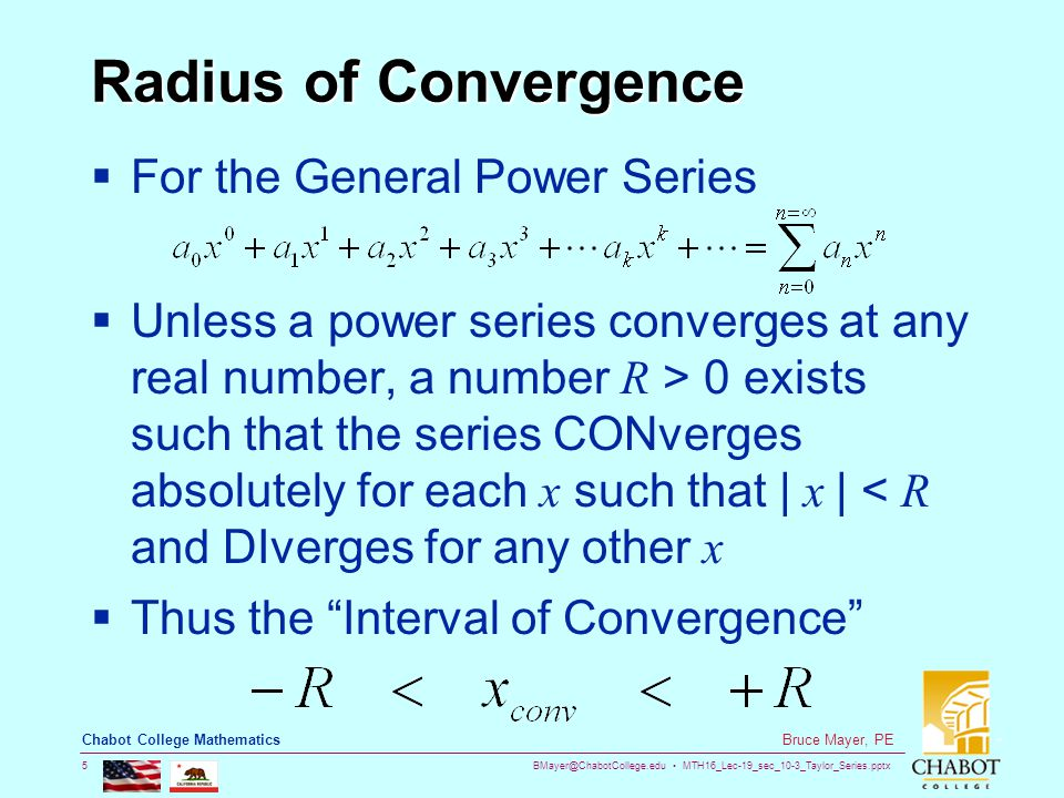 BMayer@ChabotCollege.edu MTH16_Lec-19_sec_10-3_Taylor_Series.pptx 5 Bruce Mayer, PE Chabot College Mathematics Radius of Convergence  For the General Power Series  Unless a power series converges at any real number, a number R > 0 exists such that the series CONverges absolutely for each x such that | x | < R and DIverges for any other x  Thus the Interval of Convergence