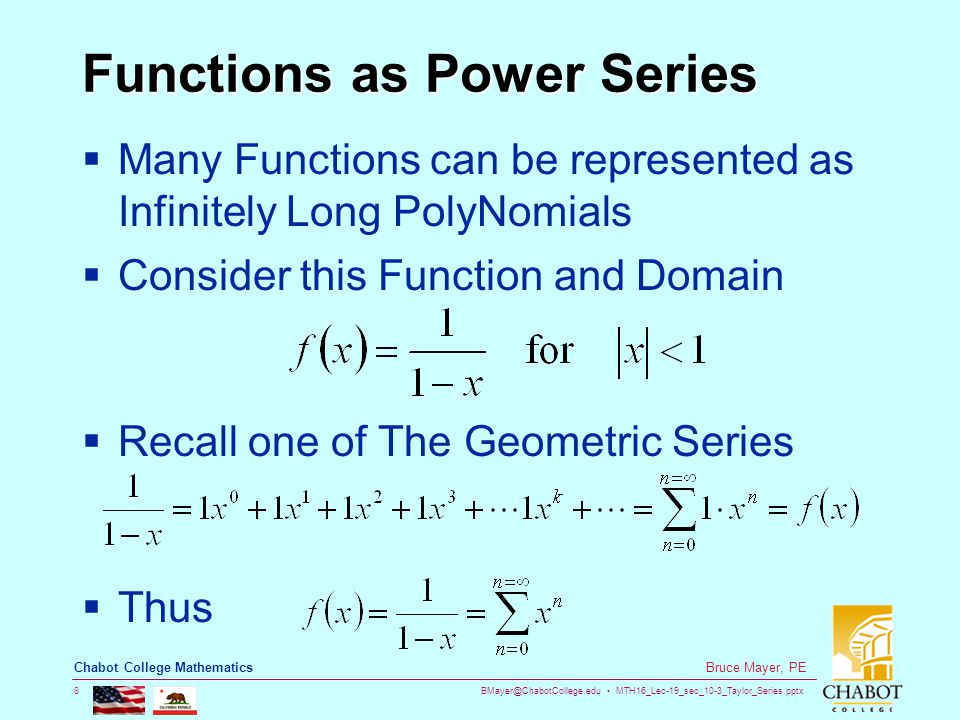 BMayer@ChabotCollege.edu MTH16_Lec-19_sec_10-3_Taylor_Series.pptx 8 Bruce Mayer, PE Chabot College Mathematics Functions as Power Series  Many Functions can be represented as Infinitely Long PolyNomials  Consider this Function and Domain  Recall one of The Geometric Series  Thus