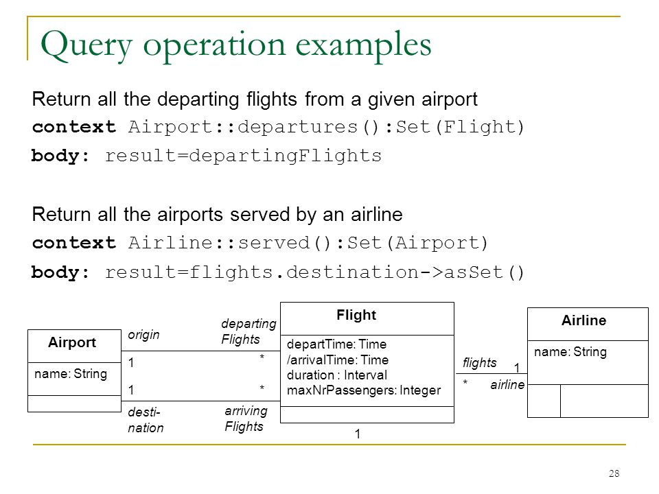 28 Query operation examples Return all the departing flights from a given airport context Airport::departures():Set(Flight) body: result=departingFlights Return all the airports served by an airline context Airline::served():Set(Airport) body: result=flights.destination->asSet() Airline name: String Airport Flight * * * departTime: Time /arrivalTime: Time duration : Interval maxNrPassengers: Integer origin desti- nation name: String arriving Flights departing Flights flights airline 1 1 1 1