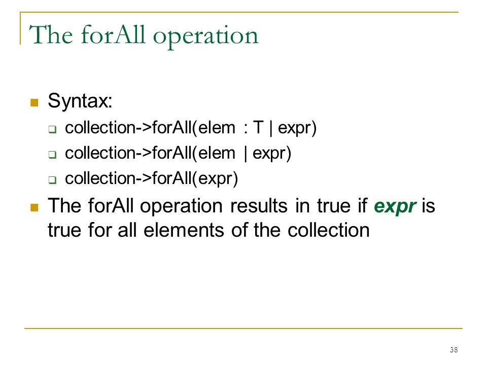 38 The forAll operation Syntax:  collection->forAll(elem : T | expr)  collection->forAll(elem | expr)  collection->forAll(expr) The forAll operation results in true if expr is true for all elements of the collection