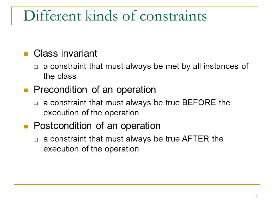 4 Different kinds of constraints Class invariant  a constraint that must always be met by all instances of the class Precondition of an operation  a constraint that must always be true BEFORE the execution of the operation Postcondition of an operation  a constraint that must always be true AFTER the execution of the operation