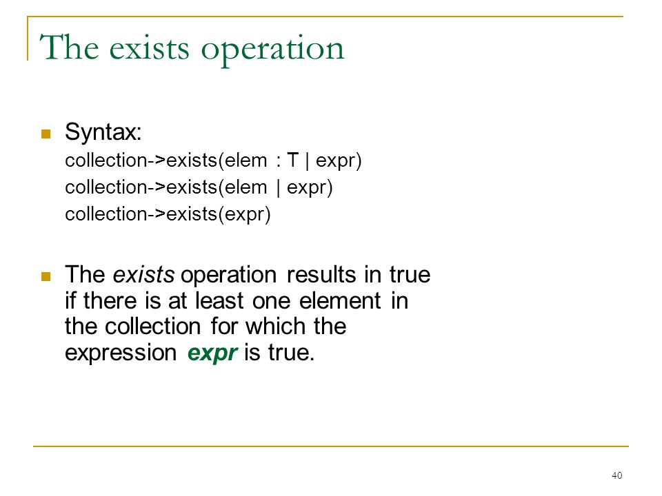 40 The exists operation Syntax: collection->exists(elem : T | expr) collection->exists(elem | expr) collection->exists(expr) The exists operation results in true if there is at least one element in the collection for which the expression expr is true.