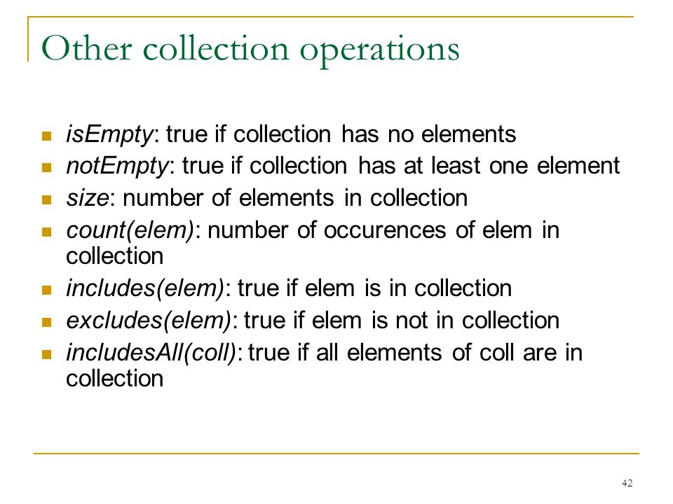 42 Other collection operations isEmpty: true if collection has no elements notEmpty: true if collection has at least one element size: number of elements in collection count(elem): number of occurences of elem in collection includes(elem): true if elem is in collection excludes(elem): true if elem is not in collection includesAll(coll): true if all elements of coll are in collection