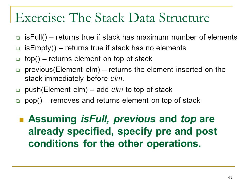 61 Exercise: The Stack Data Structure  isFull() – returns true if stack has maximum number of elements  isEmpty() – returns true if stack has no elements  top() – returns element on top of stack  previous(Element elm) – returns the element inserted on the stack immediately before elm.