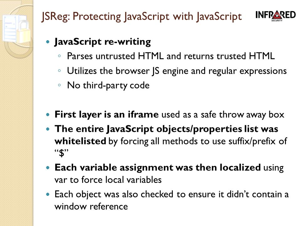 JSReg: Protecting JavaScript with JavaScript JavaScript re-writing ◦ Parses untrusted HTML and returns trusted HTML ◦ Utilizes the browser JS engine and regular expressions ◦ No third-party code First layer is an iframe used as a safe throw away box The entire JavaScript objects/properties list was whitelisted by forcing all methods to use suffix/prefix of $ Each variable assignment was then localized using var to force local variables Each object was also checked to ensure it didn't contain a window reference