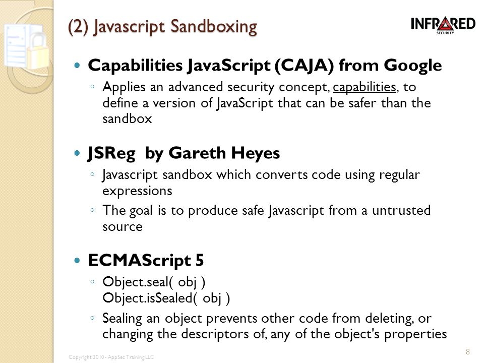 (2) Javascript Sandboxing Capabilities JavaScript (CAJA) from Google ◦ Applies an advanced security concept, capabilities, to define a version of JavaScript that can be safer than the sandbox JSReg by Gareth Heyes ◦ Javascript sandbox which converts code using regular expressions ◦ The goal is to produce safe Javascript from a untrusted source ECMAScript 5 ◦ Object.seal( obj ) Object.isSealed( obj ) ◦ Sealing an object prevents other code from deleting, or changing the descriptors of, any of the object s properties 8 Copyright 2010 - AppSec Training LLC