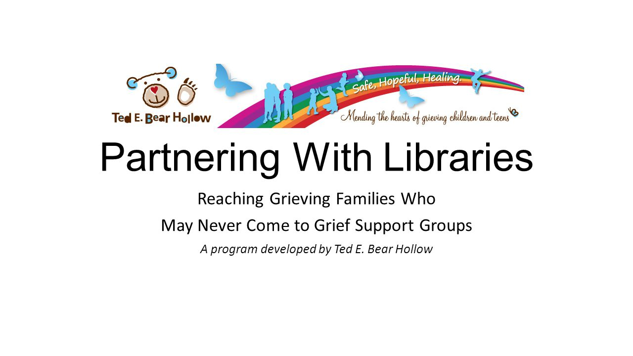 Partnering With Libraries Reaching Grieving Families Who May Never Come to Grief Support Groups A program developed by Ted E.
