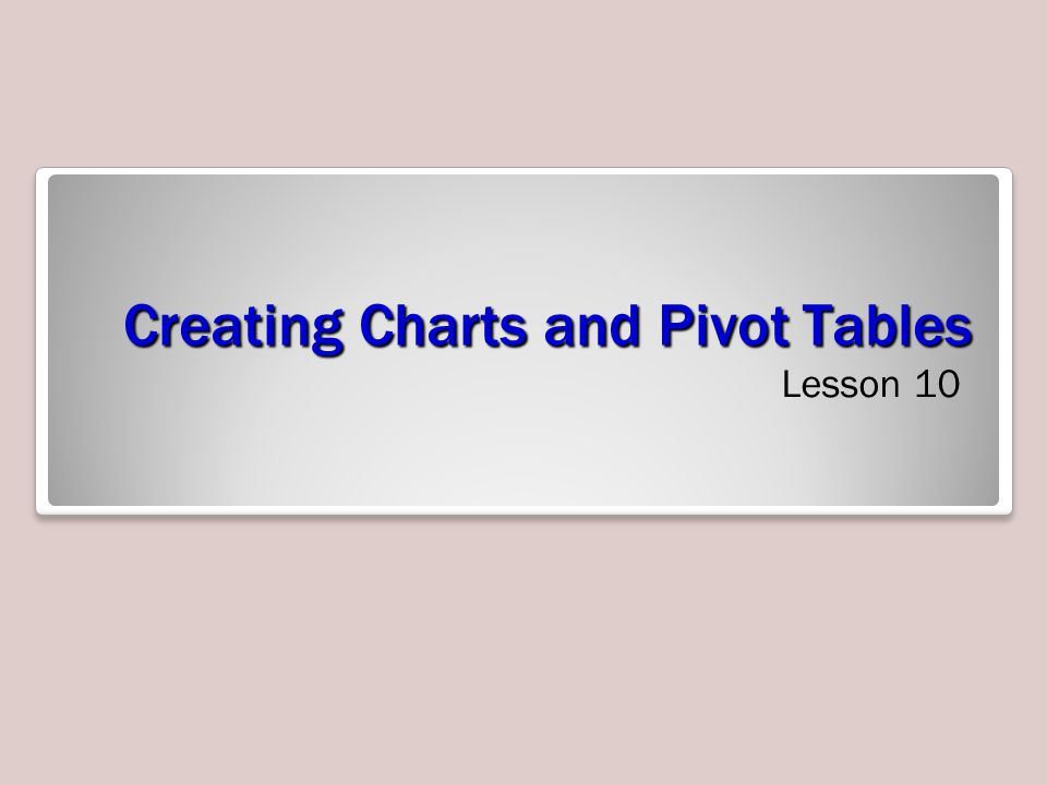 Creating Charts and Pivot Tables Lesson 10