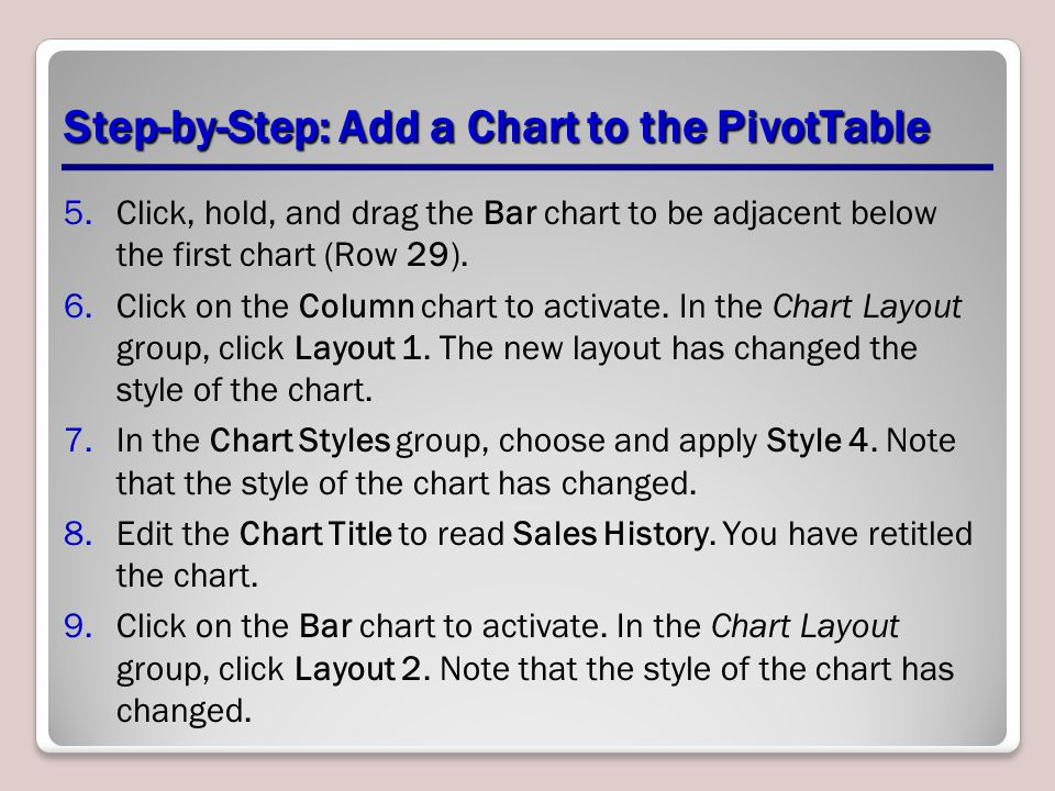 Step-by-Step: Add a Chart to the PivotTable 5.Click, hold, and drag the Bar chart to be adjacent below the first chart (Row 29).