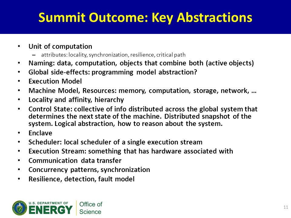 Summit Outcome: Key Abstractions Unit of computation – attributes: locality, synchronization, resilience, critical path Naming: data, computation, objects that combine both (active objects) Global side-effects: programming model abstraction.