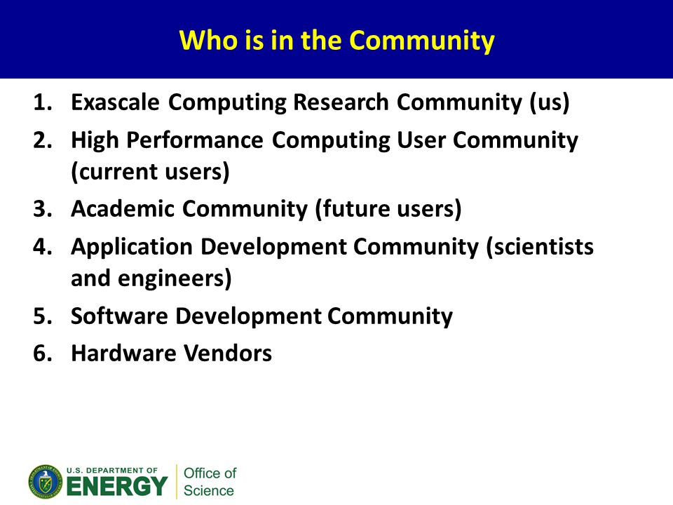 Who is in the Community 1.Exascale Computing Research Community (us) 2.High Performance Computing User Community (current users) 3.Academic Community (future users) 4.Application Development Community (scientists and engineers) 5.Software Development Community 6.Hardware Vendors