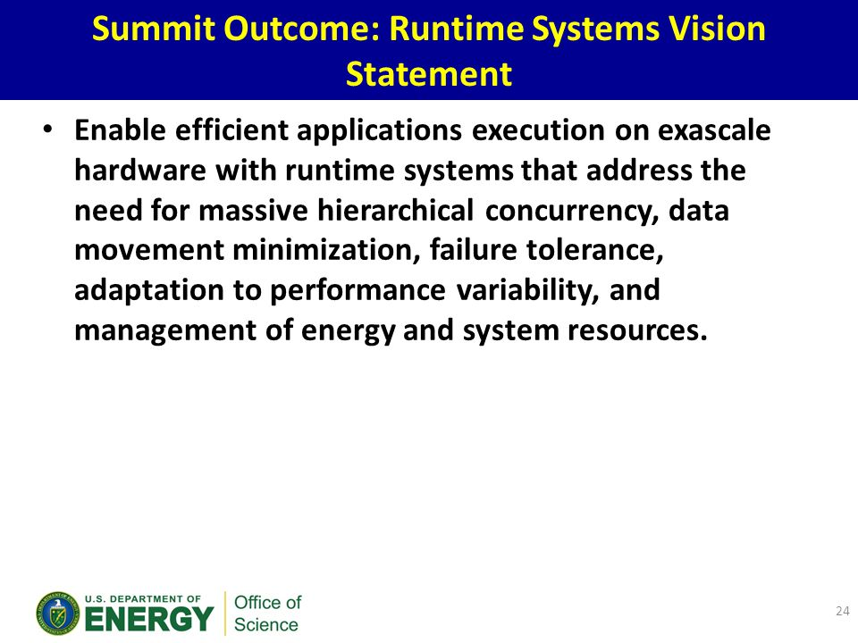 Enable efficient applications execution on exascale hardware with runtime systems that address the need for massive hierarchical concurrency, data movement minimization, failure tolerance, adaptation to performance variability, and management of energy and system resources.