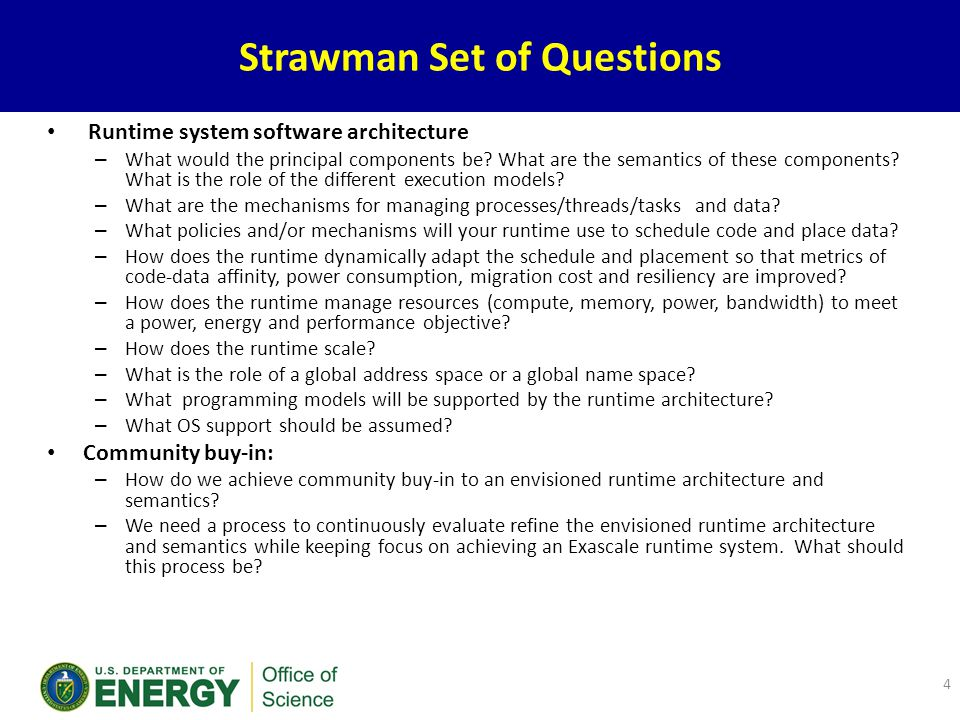 Proposed high-level criteria – Efficiency, scalability, productivity – Reliability, power management – Move from static control to dynamic control; introspection – Move programming burden from programmer to system – Heterogeneity – Strong scaling and greater generality – SLOWER: starvation, latency, overhead, waiting, energy, resilience.