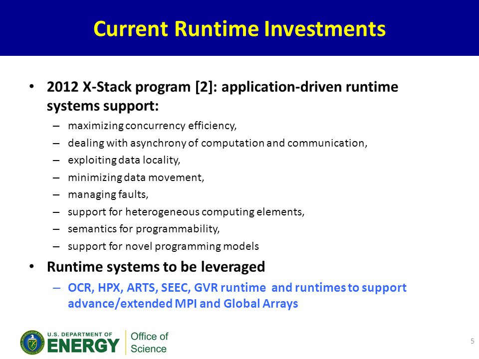 Current Runtime Investments 2012 X-Stack program [2]: application-driven runtime systems support: – maximizing concurrency efficiency, – dealing with asynchrony of computation and communication, – exploiting data locality, – minimizing data movement, – managing faults, – support for heterogeneous computing elements, – semantics for programmability, – support for novel programming models Runtime systems to be leveraged – OCR, HPX, ARTS, SEEC, GVR runtime and runtimes to support advance/extended MPI and Global Arrays 5