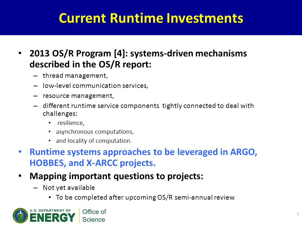 Current Runtime Investments 2013 OS/R Program [4]: systems-driven mechanisms described in the OS/R report: – thread management, – low-level communication services, – resource management, – different runtime service components tightly connected to deal with challenges: resilience, asynchronous computations, and locality of computation.