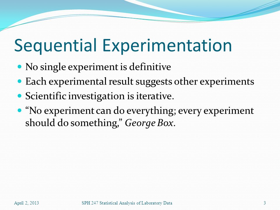 Sequential Experimentation No single experiment is definitive Each experimental result suggests other experiments Scientific investigation is iterativ
