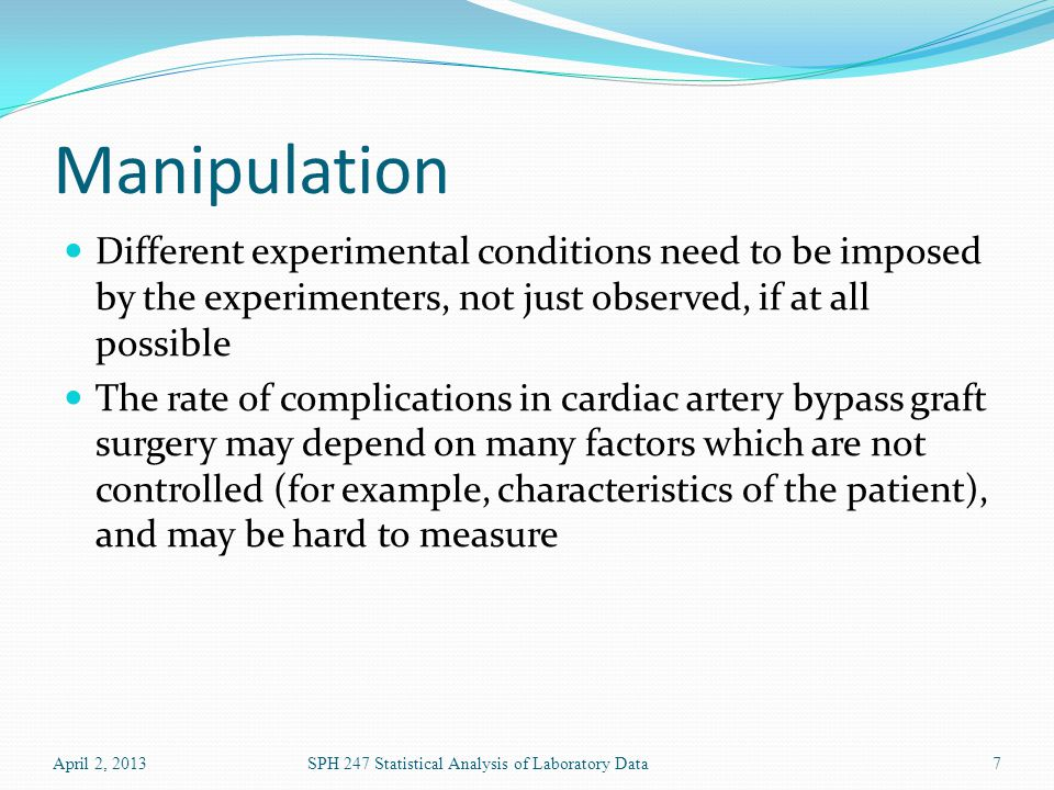 Manipulation Different experimental conditions need to be imposed by the experimenters, not just observed, if at all possible The rate of complication