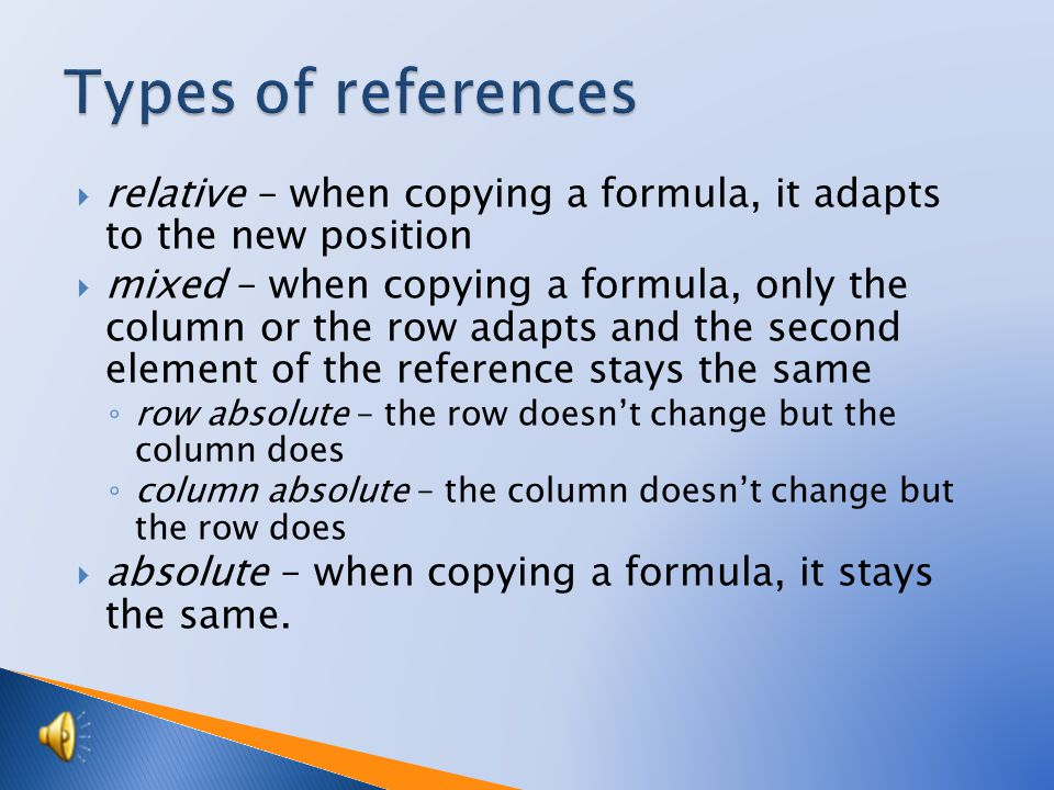  relative – when copying a formula, it adapts to the new position  mixed – when copying a formula, only the column or the row adapts and the second element of the reference stays the same ◦ row absolute – the row doesn't change but the column does ◦ column absolute – the column doesn't change but the row does  absolute – when copying a formula, it stays the same.