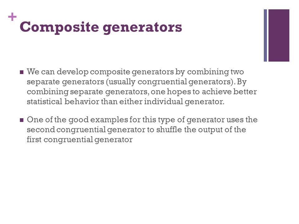 + Composite generators We can develop composite generators by combining two separate generators (usually congruential generators). By combining separa