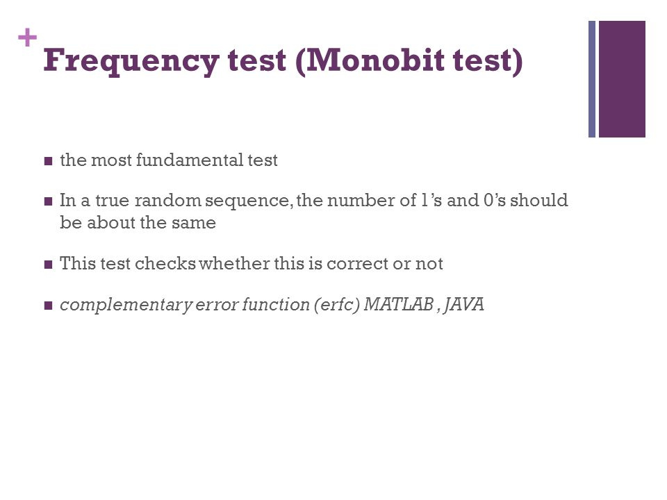 + Frequency test (Monobit test) the most fundamental test In a true random sequence, the number of 1's and 0's should be about the same This test chec