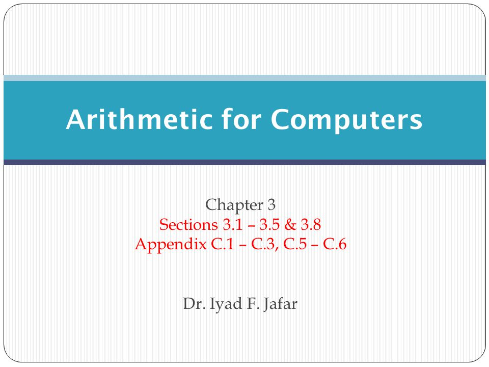 Chapter 3 Sections 3.1 – 3.5 & 3.8 Appendix C.1 – C.3, C.5 – C.6 Dr. Iyad F. Jafar Arithmetic for Computers