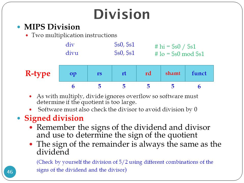 Division MIPS Division Two multiplication instructions div $s0, $s1 divu$s0, $s1 As with multiply, divide ignores overflow so software must determine