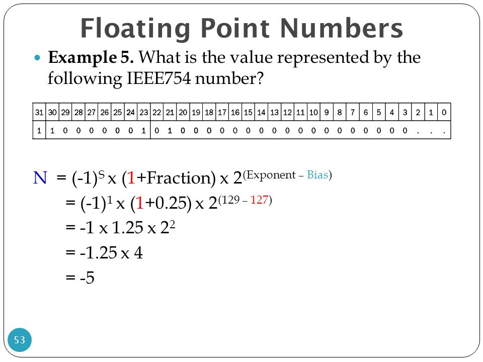 Floating Point Numbers Example 5. What is the value represented by the following IEEE754 number? N = (-1) S x (1+Fraction) x 2 (Exponent – Bias) = (-1