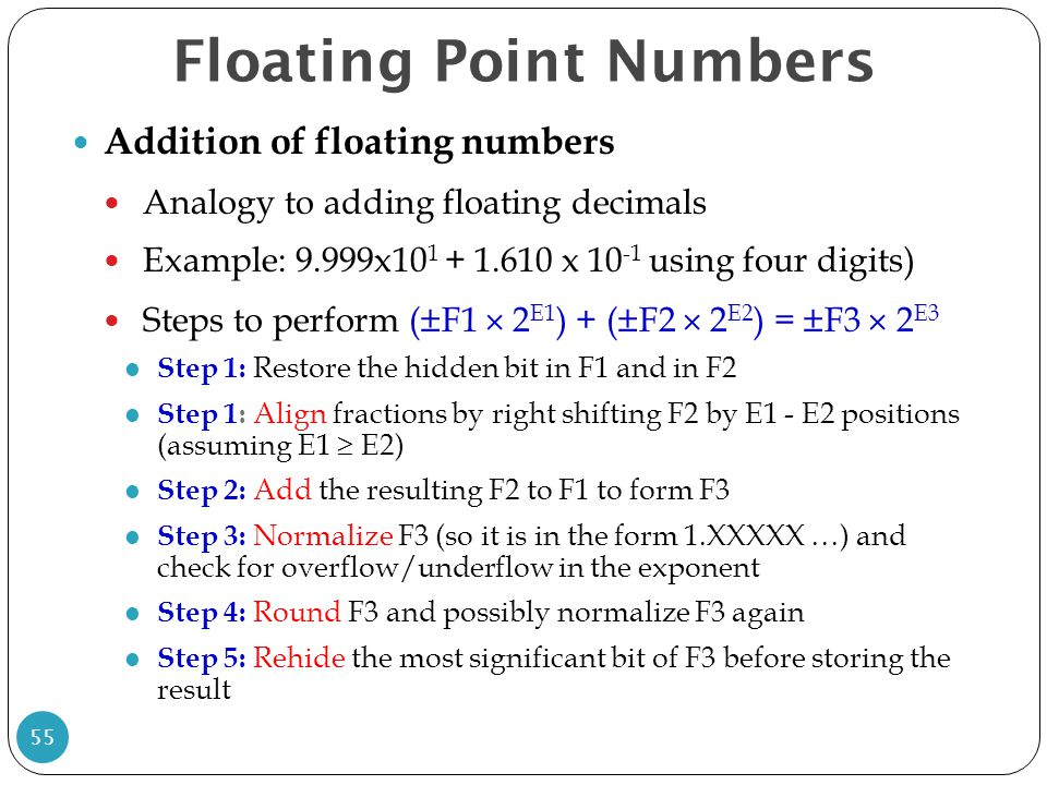 Floating Point Numbers Addition of floating numbers Analogy to adding floating decimals Example: 9.999x10 1 + 1.610 x 10 -1 using four digits) Steps t