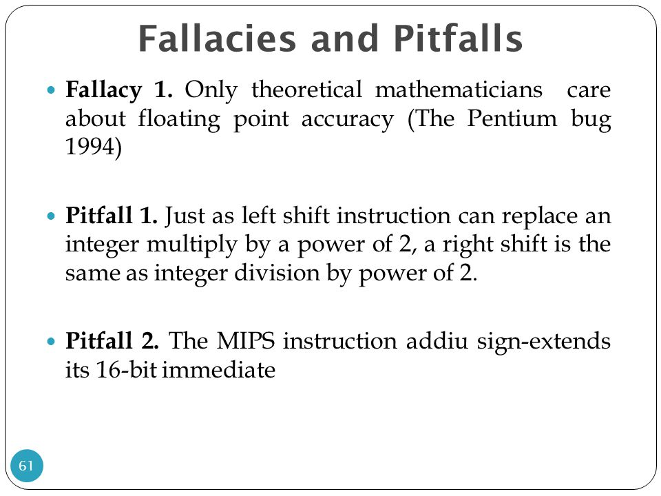 Fallacies and Pitfalls Fallacy 1. Only theoretical mathematicians care about floating point accuracy (The Pentium bug 1994) Pitfall 1. Just as left sh