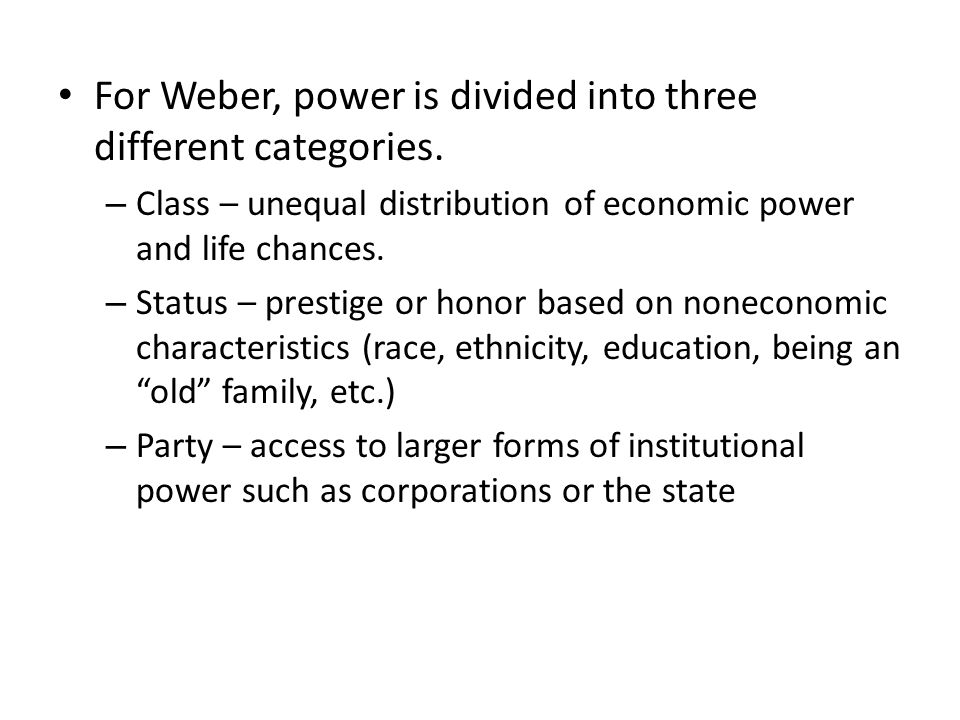 For Weber, power is divided into three different categories. – Class – unequal distribution of economic power and life chances. – Status – prestige or