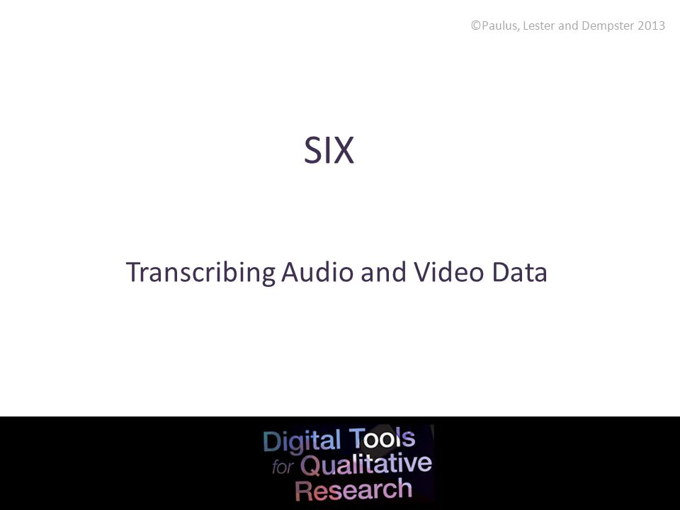 ©Paulus, Lester and Dempster 2013 SIX Transcribing Audio and Video Data