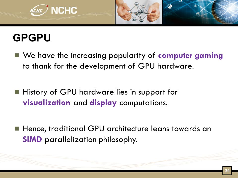 GPGPU We have the increasing popularity of computer gaming to thank for the development of GPU hardware.