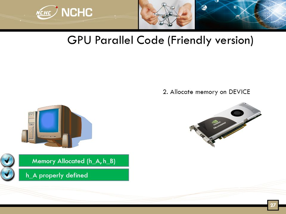 2. Allocate memory on DEVICE Memory Allocated (h_A, h_B) h_A properly defined GPU Parallel Code (Friendly version) 27