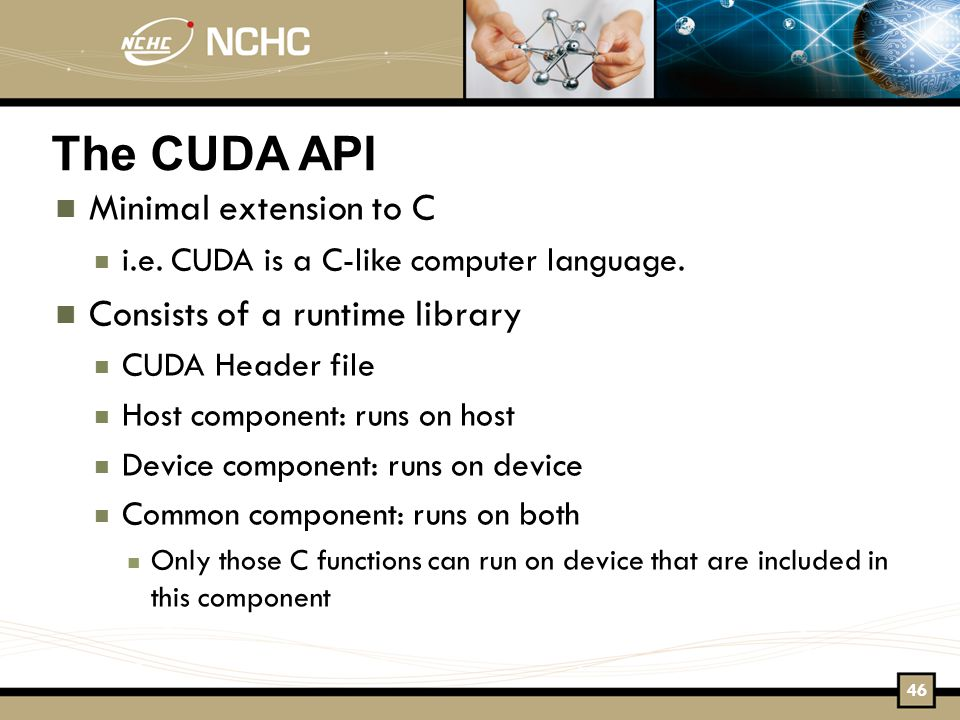 The CUDA API Minimal extension to C i.e. CUDA is a C-like computer language.