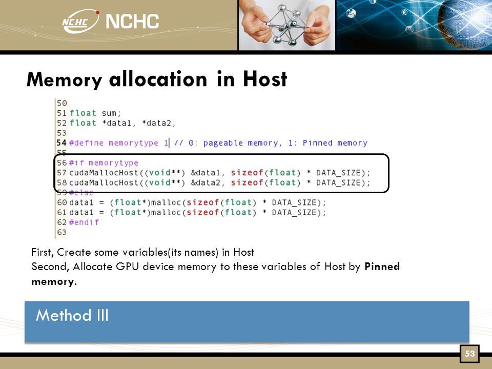 Memory allocation in Host Method III First, Create some variables(its names) in Host Second, Allocate GPU device memory to these variables of Host by Pinned memory.