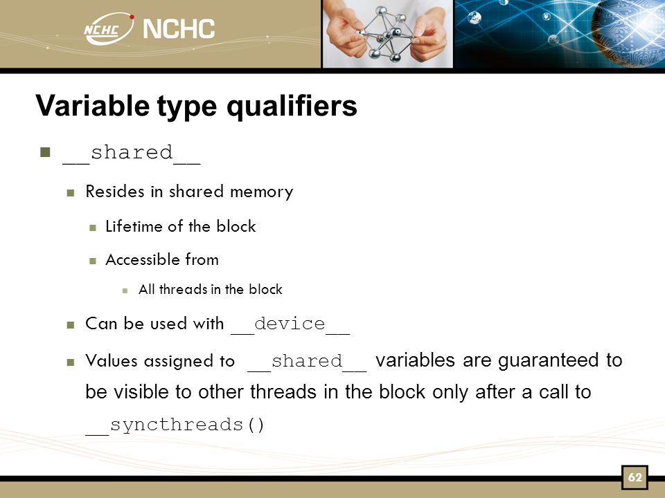 Variable type qualifiers __shared__ Resides in shared memory Lifetime of the block Accessible from All threads in the block Can be used with __device__ Values assigned to __shared__ variables are guaranteed to be visible to other threads in the block only after a call to __syncthreads()‏ 62