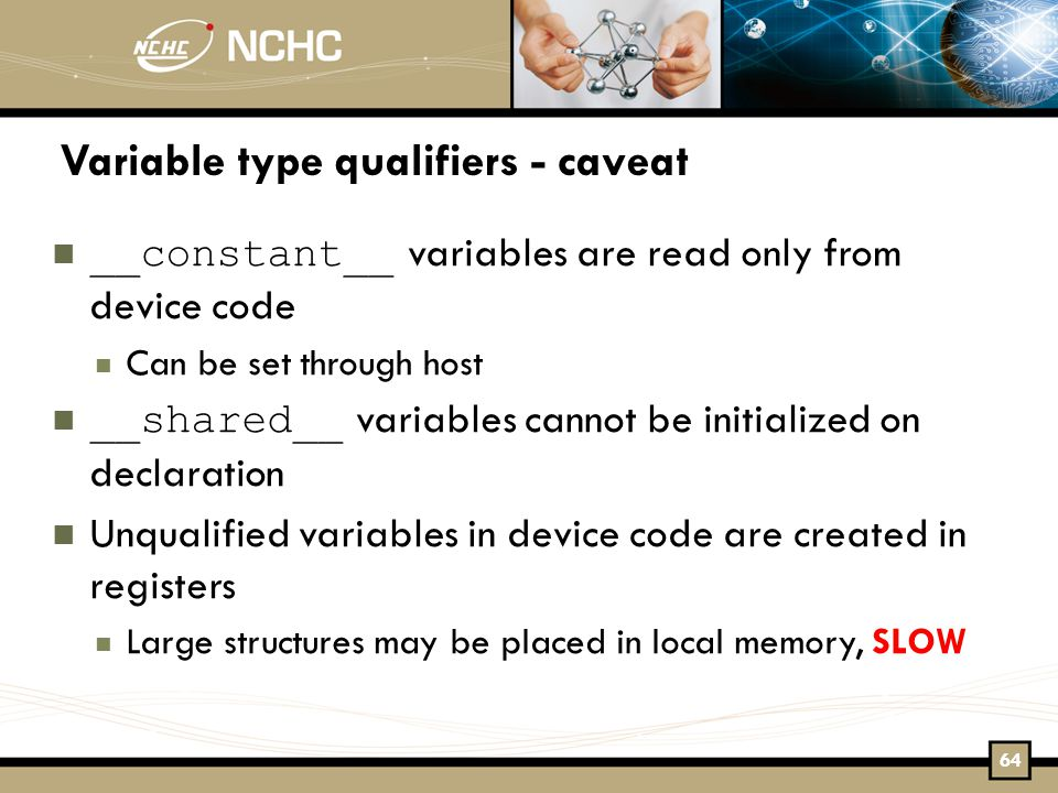 Variable type qualifiers - caveat __constant__ variables are read only from device code Can be set through host __shared__ variables cannot be initialized on declaration Unqualified variables in device code are created in registers Large structures may be placed in local memory, SLOW 64