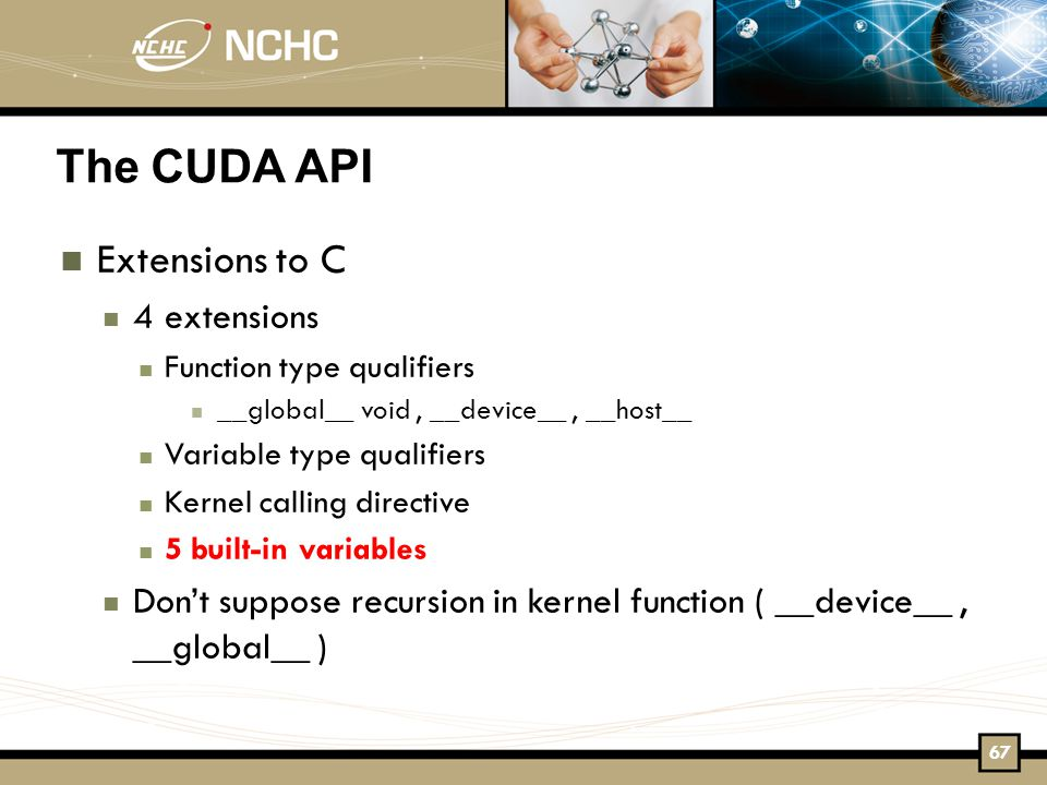 The CUDA API Extensions to C 4 extensions Function type qualifiers __global__ void, __device__, __host__ Variable type qualifiers Kernel calling directive 5 built-in variables Don't suppose recursion in kernel function ( __device__, __global__ ) 67