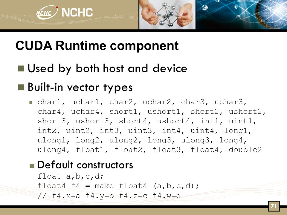 CUDA Runtime component Used by both host and device Built-in vector types char1, uchar1, char2, uchar2, char3, uchar3, char4, uchar4, short1, ushort1, short2, ushort2, short3, ushort3, short4, ushort4, int1, uint1, int2, uint2, int3, uint3, int4, uint4, long1, ulong1, long2, ulong2, long3, ulong3, long4, ulong4, float1, float2, float3, float4, double2 Default constructors float a,b,c,d; float4 f4 = make_float4 (a,b,c,d); // f4.x=a f4.y=b f4.z=c f4.w=d 71