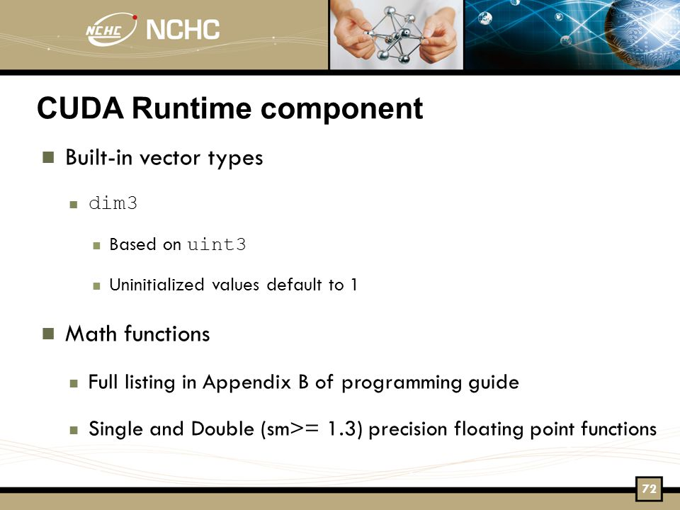 CUDA Runtime component Built-in vector types dim3 Based on uint3 Uninitialized values default to 1 Math functions Full listing in Appendix B of programming guide Single and Double (sm>= 1.3) precision floating point functions 72