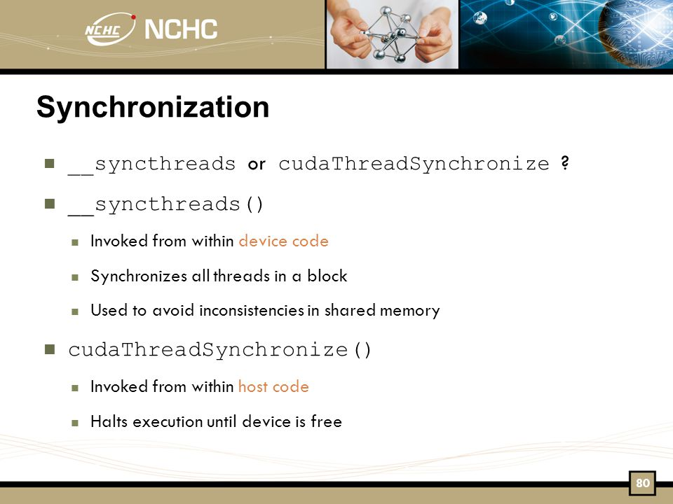 Synchronization __syncthreads or cudaThreadSynchronize .
