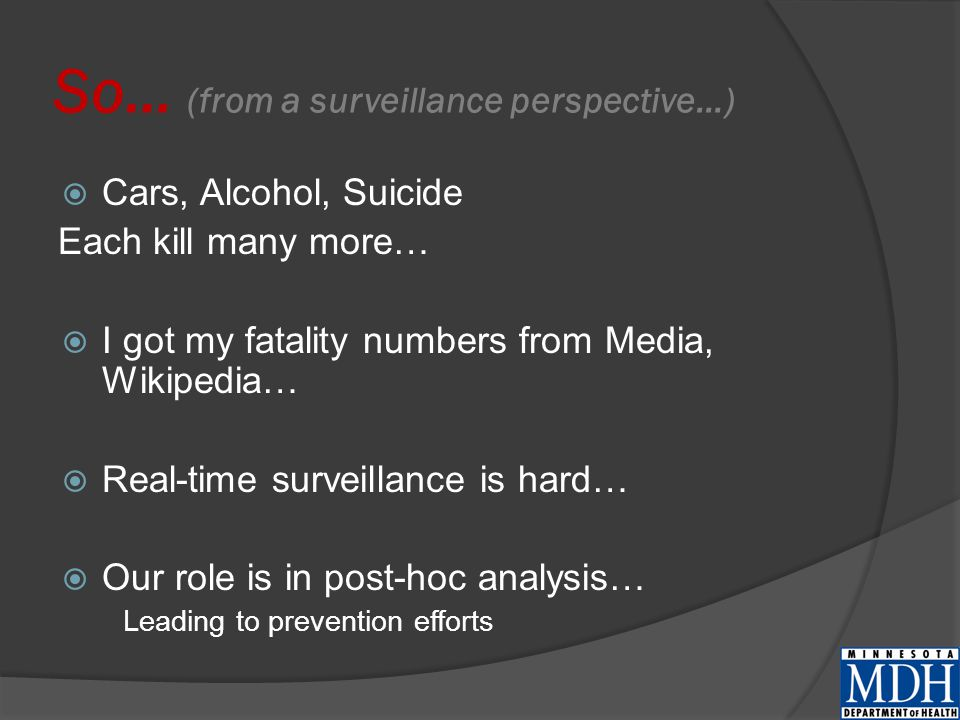 So… (from a surveillance perspective…)  Cars, Alcohol, Suicide Each kill many more…  I got my fatality numbers from Media, Wikipedia…  Real-time surveillance is hard…  Our role is in post-hoc analysis… Leading to prevention efforts